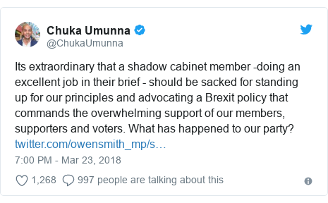 Twitter post by @ChukaUmunna: Its extraordinary that a shadow cabinet member -doing an excellent job in their brief - should be sacked for standing up for our principles and advocating a Brexit policy that commands the overwhelming support of our members, supporters and voters. What has happened to our party?
