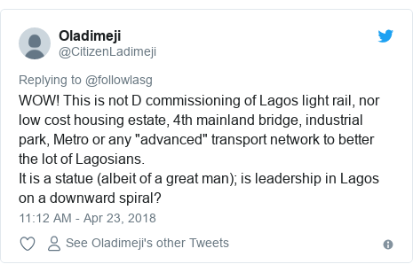 "Twitter post by @CitizenLadimeji: WOW! This is not D commissioning of Lagos light rail, nor low cost housing estate, 4th mainland bridge, industrial park, Metro or any ""advanced"" transport network to better the lot of Lagosians. It is a statue (albeit of a great man); is leadership in Lagos on a downward spiral?"