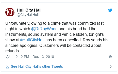Twitter post by @CityHallHull: Unfortunately, owing to a crime that was committed last night in which @DrRoyWood and his band had their instruments, sound system and vehicle stolen, tonight's show at #HullCityHall has been cancelled. Roy sends his sincere apologies. Customers will be contacted about refunds.