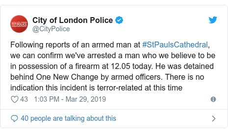 Twitter post by @CityPolice: Following reports of an armed man at #StPaulsCathedral, we can confirm we've arrested a man who we believe to be in possession of a firearm at 12.05 today. He was detained behind One New Change by armed officers. There is no indication this incident is terror-related at this time