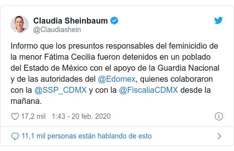 Publicación de Twitter por @Claudiashein: Informo que los presuntos responsables del feminicidio de la menor Fátima Cecilia fueron detenidos en un poblado del Estado de México con el apoyo de la Guardia Nacional y de las autoridades del @Edomex, quienes colaboraron con la @SSP_CDMX y con la @FiscaliaCDMX desde la mañana.