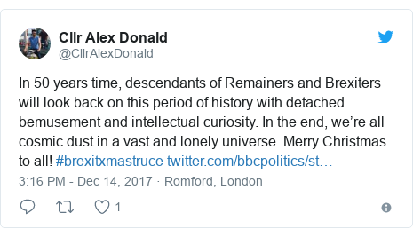Twitter post by @CllrAlexDonald: In 50 years time, descendants of Remainers and Brexiters will look back on this period of history with detached bemusement and intellectual curiosity. In the end, we're all cosmic dust in a vast and lonely universe. Merry Christmas to all! #brexitxmastruce