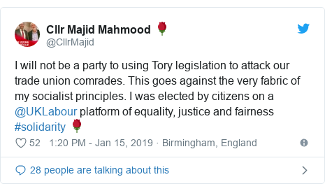 Twitter post by @CllrMajid: I will not be a party to using Tory legislation to attack our trade union comrades. This goes against the very fabric of my socialist principles. I was elected by citizens on a @UKLabour platform of equality, justice and fairness #solidarity 🌹