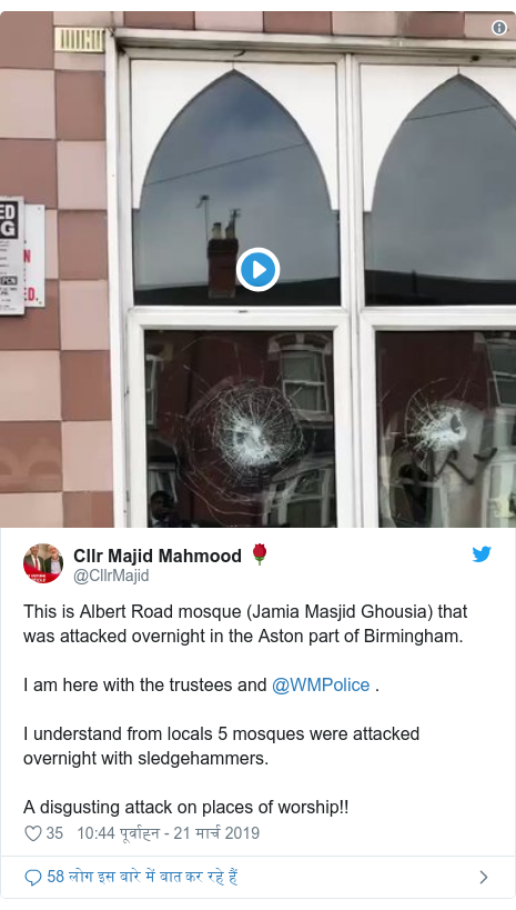 ट्विटर पोस्ट @CllrMajid: This is Albert Road mosque (Jamia Masjid Ghousia) that was attacked overnight in the Aston part of Birmingham.I am here with the trustees and @WMPolice .I understand from locals 5 mosques were attacked overnight with sledgehammers.A disgusting attack on places of worship!!