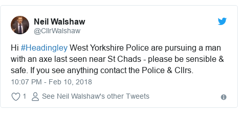Twitter post by @CllrWalshaw: Hi #Headingley West Yorkshire Police are pursuing a man with an axe last seen near St Chads - please be sensible & safe. If you see anything contact the Police & Cllrs.