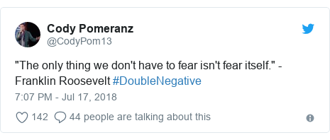 "Twitter post by @CodyPom13: ""The only thing we don't have to fear isn't fear itself."" - Franklin Roosevelt #DoubleNegative"