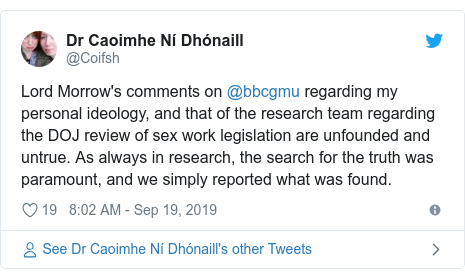 Twitter post by @Coifsh: Lord Morrow's comments on @bbcgmu regarding my personal ideology, and that of the research team regarding the DOJ review of sex work legislation are unfounded and untrue. As always in research, the search for the truth was paramount, and we simply reported what was found.