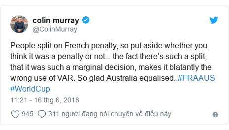 Twitter bởi @ColinMurray: People split on French penalty, so put aside whether you think it was a penalty or not... the fact there's such a split, that it was such a marginal decision, makes it blatantly the wrong use of VAR. So glad Australia equalised. #FRAAUS #WorldCup