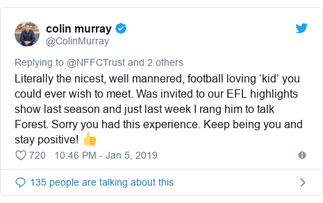 Twitter post by @ColinMurray: Literally the nicest, well mannered, football loving 'kid' you could ever wish to meet. Was invited to our EFL highlights show last season and just last week I rang him to talk Forest. Sorry you had this experience. Keep being you and stay positive! 👍