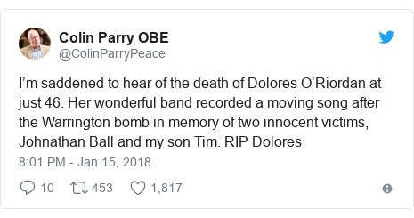 Twitter post by @ColinParryPeace: I'm saddened to hear of the death of Dolores O'Riordan at just 46. Her wonderful band recorded a moving song after the Warrington bomb in memory of two innocent victims, Johnathan Ball and my son Tim. RIP Dolores