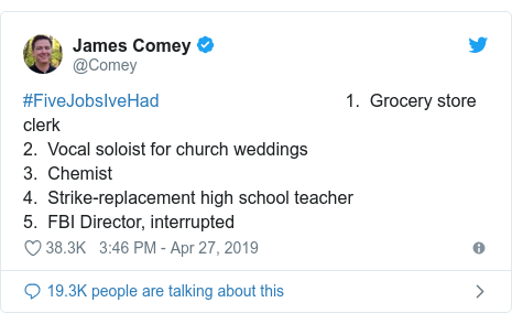 Twitter post by @Comey: #FiveJobsIveHad                                      1.  Grocery store clerk 2.  Vocal soloist for church weddings        3.  Chemist4.  Strike-replacement high school teacher 5.  FBI Director, interrupted