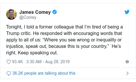 """Twitter post by @Comey: Tonight, I told a former colleague that I'm tired of being a Trump critic. He responded with encouraging words that apply to all of us  """"Where you see wrong or inequality or injustice, speak out, because this is your country.""""  He's right. Keep speaking out."""