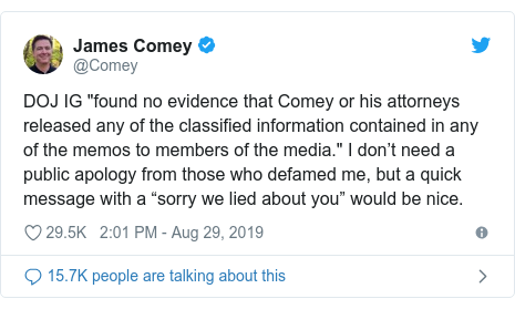 """Twitter post by @Comey: DOJ IG """"found no evidence that Comey or his attorneys released any of the classified information contained in any of the memos to members of the media."""" I don't need a public apology from those who defamed me, but a quick message with a """"sorry we lied about you"""" would be nice."""