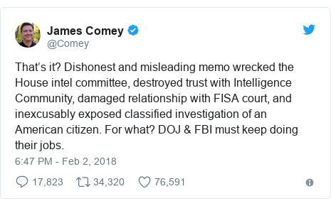 Twitter post by @Comey: That's it? Dishonest and misleading memo wrecked the House intel committee, destroyed trust with Intelligence Community, damaged relationship with FISA court, and inexcusably exposed classified investigation of an American citizen. For what? DOJ & FBI must keep doing their jobs.