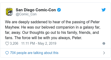 Twitter post by @Comic_Con: We are deeply saddened to hear of the passing of Peter Mayhew. He was our beloved companion in a galaxy far, far, away. Our thoughts go out to his family, friends, and fans. The force will be with you always, Peter.