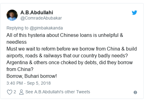 Twitter post by @ComradeAbubakar: All of this hysteria about Chinese loans is unhelpful & needless Must we wait to reform before we borrow from China & build airports, roads & railways that our country badly needs?Argentina & others once choked by debts, did they borrow from China?Borrow, Buhari borrow!