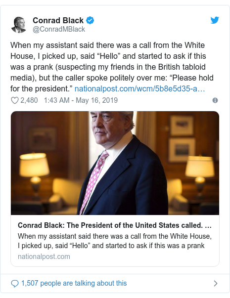 "Twitter post by @ConradMBlack: When my assistant said there was a call from the White House, I picked up, said ""Hello"" and started to ask if this was a prank (suspecting my friends in the British tabloid media), but the caller spoke politely over me  ""Please hold for the president."""