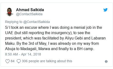 Twitter post by @ContactSalkida: 5/ I took an excuse where I was doing a menial job in the UAE (but still reporting the insurgency), to see the president, which was facilitated by Aliyu Gebi and Labaran Maku. By the 3rd of May, I was already on my way from Abuja to Madagali, Marwa and finally to a BH camp.