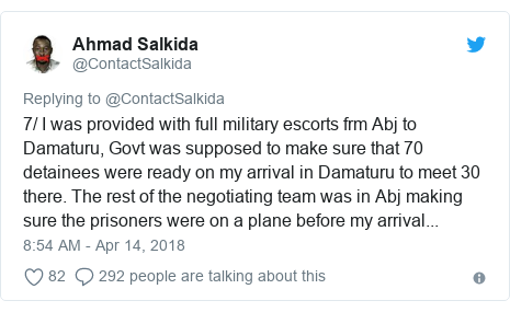 Twitter post by @ContactSalkida: 7/ I was provided with full military escorts frm Abj to Damaturu, Govt was supposed to make sure that 70 detainees were ready on my arrival in Damaturu to meet 30 there. The rest of the negotiating team was in Abj making sure the prisoners were on a plane before my arrival...