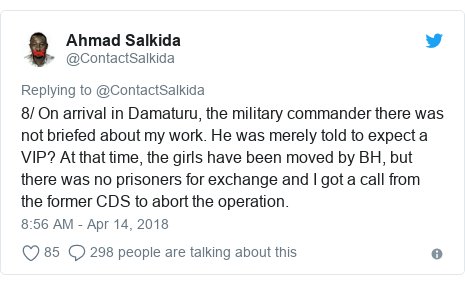 Twitter post by @ContactSalkida: 8/ On arrival in Damaturu, the military commander there was not briefed about my work. He was merely told to expect a VIP? At that time, the girls have been moved by BH, but there was no prisoners for exchange and I got a call from the former CDS to abort the operation.