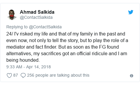 Twitter post by @ContactSalkida: 24/ I'v risked my life and that of my family in the past and even now, not only to tell the story, but to play the role of a mediator and fact finder. But as soon as the FG found alternatives, my sacrifices got an official ridicule and I am being hounded.