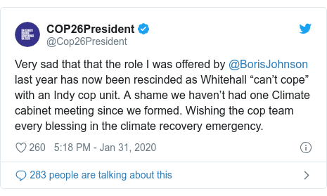 """Twitter post by @Cop26President: Very sad that that the role I was offered by @BorisJohnson last year has now been rescinded as Whitehall """"can't cope"""" with an Indy cop unit. A shame we haven't had one Climate cabinet meeting since we formed. Wishing the cop team every blessing in the climate recovery emergency."""