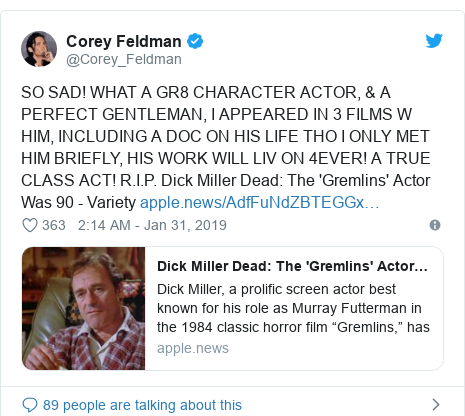 Twitter post by @Corey_Feldman: SO SAD! WHAT A GR8 CHARACTER ACTOR, & A PERFECT GENTLEMAN, I APPEARED IN 3 FILMS W HIM, INCLUDING A DOC ON HIS LIFE THO I ONLY MET HIM BRIEFLY, HIS WORK WILL LIV ON 4EVER! A TRUE CLASS ACT! R.I.P. Dick Miller Dead  The 'Gremlins' Actor Was 90 - Variety