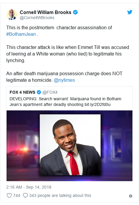 Twitter post by @CornellWBrooks: This is the postmortem  character assassination of #BothamJean .This character attack is like when Emmet Till was accused of leering at a White woman (who lied) to legitimate his lynching. An after death marijuana possession charge does NOT legitimate a homicide. @nytimes