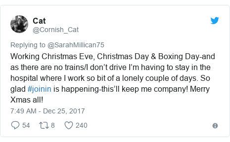Twitter post by @Cornish_Cat: Working Christmas Eve, Christmas Day & Boxing Day-and as there are no trains/I don't drive I'm having to stay in the hospital where I work so bit of a lonely couple of days. So glad #joinin is happening-this'll keep me company! Merry Xmas all!