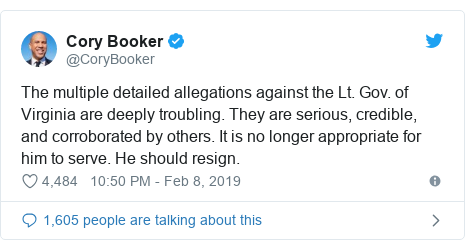 Twitter post by @CoryBooker: The multiple detailed allegations against the Lt. Gov. of Virginia are deeply troubling. They are serious, credible, and corroborated by others. It is no longer appropriate for him to serve. He should resign.