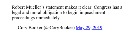 Twitter 用户名 @CoryBooker: Robert Mueller's statement makes it clear  Congress has a legal and moral obligation to begin impeachment proceedings immediately.