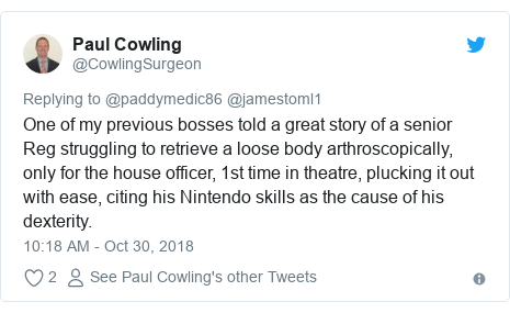 Twitter post by @CowlingSurgeon: One of my previous bosses told a great story of a senior Reg struggling to retrieve a loose body arthroscopically, only for the house officer, 1st time in theatre, plucking it out with ease, citing his Nintendo skills as the cause of his dexterity.