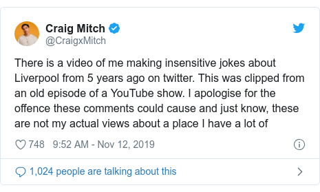 Twitter post by @CraigxMitch: There is a video of me making insensitive jokes about Liverpool from 5 years ago on twitter. This was clipped from an old episode of a YouTube show. I apologise for the offence these comments could cause and just know, these are not my actual views about a place I have a lot of