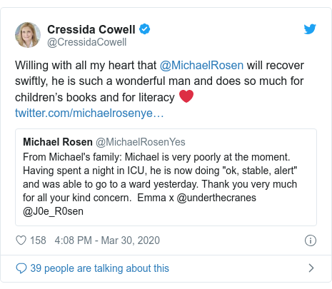 Twitter post by @CressidaCowell: Willing with all my heart that @MichaelRosen will recover swiftly, he is such a wonderful man and does so much for children's books and for literacy ❤️