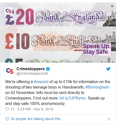 Twitter post by @CrimestoppersUK: We're offering a #reward of up to £10k for information on the shooting of two teenage boys in Handsworth, #Birmingham on 02 November. Info must be sent directly to Crimestoppers. Find out more  . Speak up and stay safe 100% anonymously.