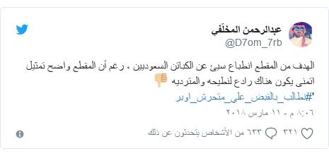 تويتر رسالة بعث بها @D7om_7rb: الهدف من المقطع انطباع سيئ عن الكباتن السعوديين ، رغم أن المقطع واضح تمثيلاتمنى يكون هناك رادع لنطيحه والمترديه 👎🏼'#نطالب_بالقبض_علي_متحرش_اوبر