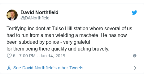 Twitter post by @DANorthfield: Terrifying incident at Tulse Hill station where several of us had to run from a man wielding a machete. He has now been subdued by police - very gratefulfor them being there quickly and acting bravely.