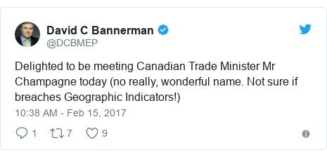 Twitter post by @DCBMEP: Delighted to be meeting Canadian Trade Minister Mr Champagne today (no really, wonderful name. Not sure if breaches Geographic Indicators!)