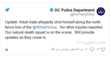 تويتر رسالة بعث بها @DCPoliceDept: Update  Adult male allegedly shot himself along the north fence line of the @WhiteHouse.  No other injuries reported.  Our natural death squad is on the scene.  Will provide updates as they come in.