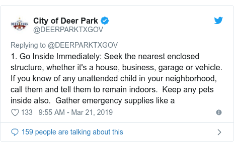Twitter post by @DEERPARKTXGOV: 1. Go Inside Immediately  Seek the nearest enclosed structure, whether it's a house, business, garage or vehicle.  If you know of any unattended child in your neighborhood, call them and tell them to remain indoors.  Keep any pets inside also.  Gather emergency supplies like a