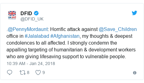 Twitter post by @DFID_UK: .@PennyMordaunt  Horrific attack against @Save_Children office in #Jalalabad #Afghanistan, my thoughts & deepest condolences to all affected. I strongly condemn the appalling targeting of humanitarian & development workers who are giving lifesaving support to vulnerable people.