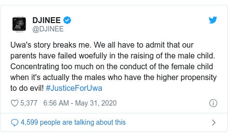 Twitter post by @DJINEE: Uwa's story breaks me. We all have to admit that our parents have failed woefully in the raising of the male child. Concentrating too much on the conduct of the female child when it's actually the males who have the higher propensity to do evil! #JusticeForUwa
