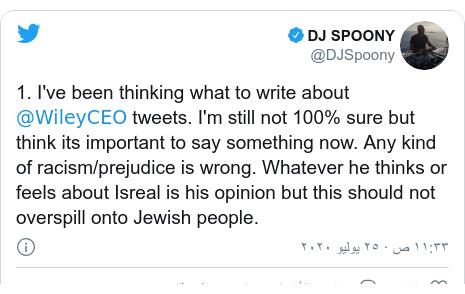 تويتر رسالة بعث بها @DJSpoony: 1. I've been thinking what to write about @WileyCEO tweets. I'm still not 100% sure but think its important to say something now. Any kind of racism/prejudice is wrong. Whatever he thinks or feels about Isreal is his opinion but this should not overspill onto Jewish people.