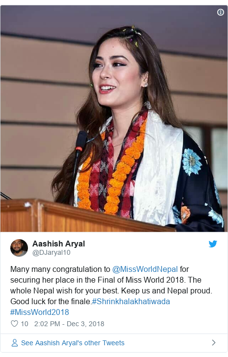 د @DJaryal10 په مټ ټویټر تبصره: Many many congratulation to @MissWorldNepal for securing her place in the Final of Miss World 2018. The whole Nepal wish for your best. Keep us and Nepal proud. Good luck for the finale.#Shrinkhalakhatiwada #MissWorld2018