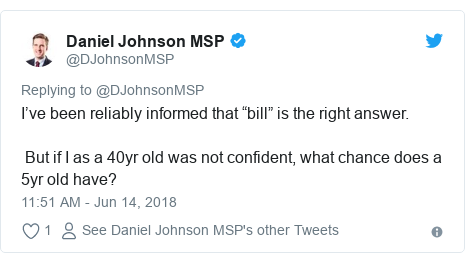 """Twitter post by @DJohnsonMSP: I've been reliably informed that """"bill"""" is the right answer. But if I as a 40yr old was not confident, what chance does a 5yr old have?"""