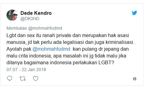 Twitter pesan oleh @DK3ND: Lgbt dan sex itu ranah private dan merupakan hak asasi manusia, jd tak perlu ada legalisasi dan juga kriminalisasi. Ayolah pak @mohmahfudmd  kan pulang dr jepang dan malu crita indonesia, apa masalah ini jg tidak malu jika ditanya bagaimana indonesia perlakukan LGBT?