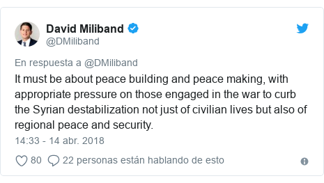 Publicación de Twitter por @DMiliband: It must be about peace building and peace making, with appropriate pressure on those engaged in the war to curb the Syrian destabilization not just of civilian lives but also of regional peace and security.
