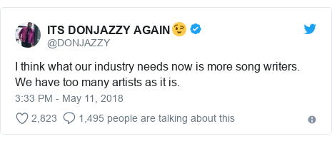 Twitter post by @DONJAZZY: I think what our industry needs now is more song writers. We have too many artists as it is.