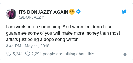 Twitter post by @DONJAZZY: I am working on something. And when I'm done I can guarantee some of you will make more money than most artists just being a dope song writer.