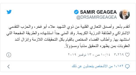 تويتر رسالة بعث بها @DRSAMIRGEAGEA: أتقدم بأحر وأصدق التعازي القلبية من ذوي الشهيد علاء أبو فخر، والحزب التقدمي الاشتراكي والطائفة الدرزية الكريمة. وقد آلمني جداً استشهاده والطريقة المفجعة التي استشهد بها. وأطالب القضاء المختص بالقيام بكل التحقيقات اللازمة وإنزال أشد العقوبات بمن يظهره التحقيق مذنباً ومسؤولاً.
